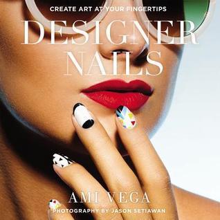 Designer Nails: Create Art at Your Fingertips Ami Vega