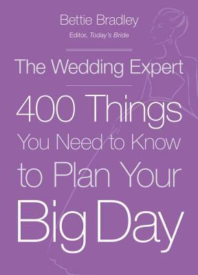 The Wedding Expert: 400 Things You Need to Know to Plan Your Big Day  by  Bettie Bradley