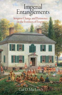 Imperial Entanglements: Iroquois Change and Persistence on the Frontiers of Empire Gail D Macleitch