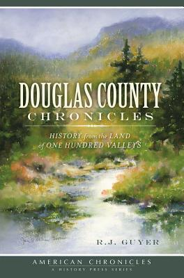 Douglas County Chronicles: History from the Land of One Hundred Valleys  by  R J Guyer