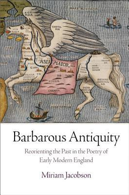 Barbarous Antiquity: Reorienting the Past in the Poetry of Early Modern England Miriam Jacobson