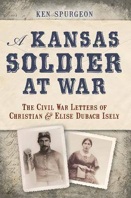 A Kansas Soldier at War: The Civil War Letters of Christian and Elise Dubach Isely  by  Ken Spurgeon