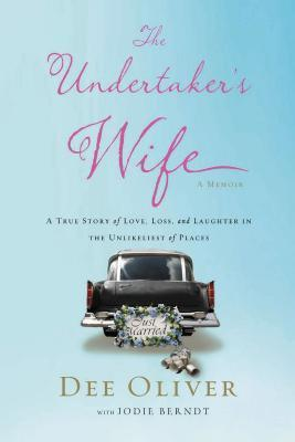 The Undertakers Wife: A True Story of Love, Loss, and Laughter in the Unlikeliest of Places  by  Dee Oliver