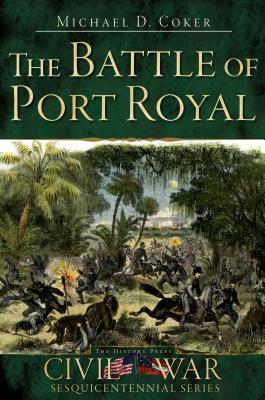 The Battle Of Port Royal (Sc) (Civil War Sesquicentennial Series) Michael D. Coker