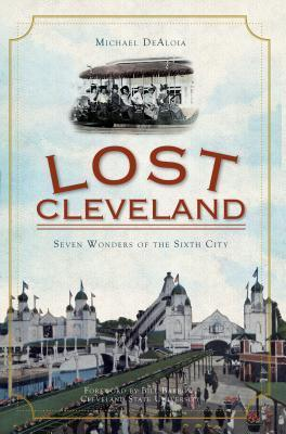Lost Cleveland: Seven Wonders of the Sixth City Michael DeAloia