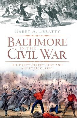 Baltimore in the Civil War: The Pratt Street Riot and a City Occupied  by  Harry A. Ezratty
