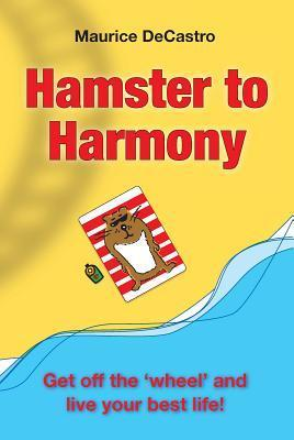 Hamster to Harmony. Get Off the Wheel and Live Your Best Life!  by  Maurice Decastro