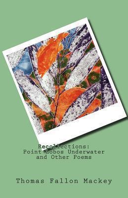 Recollections: Point Lobos Underwater and Other Poems Thomas Fallon Mackey