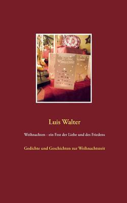 Weihnachten - ein Fest der Liebe und des Friedens: Gedichte und Geschichten zur Weihnachtszeit  by  Luis Walter