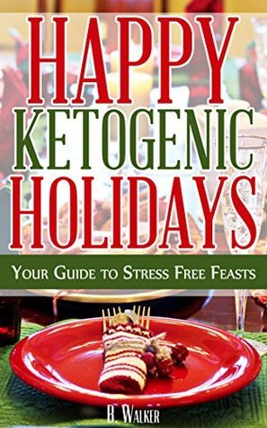 Happy Ketogenic Holidays - Your Guide to Stress Free Feasts: Ketogenic Paleo Caveman Grain Free Gluten Free Holiday Recipes for All  by  B Walker