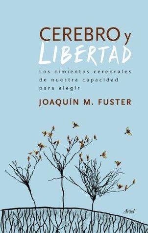 Cerebro y libertad: Los cimientos cerebrales de nuestra capacidad para elegir Joaquin Fuster