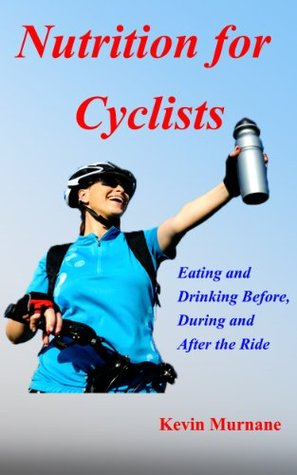 Nutrition for Cyclists: Eating and Drinking Before, During, and After the Ride Kevin Murnane