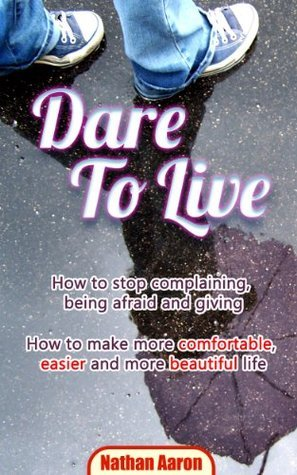 DARE TO LIVE: How to stop complaining, being afraid and giving ...How to make more comfortable, easier and more beautiful life  by  Nathan Aaron