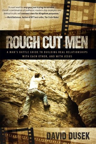 Rough Cut Men: A Mans Battle Guide to Building Real Relationships with Each Other, and with Jesus  by  David Dusek
