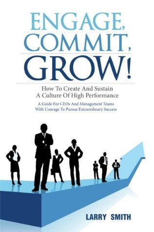 Engage, Commit, Grow! How to Create and Sustain a Culture of High Performance  by  Larry Smith