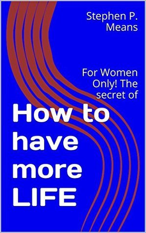How to have more life: For Women Only! The secret of  by  Stephen P. Means