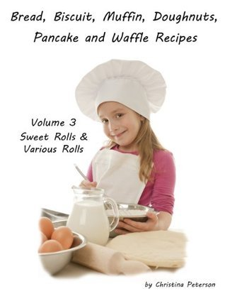 Sweet and Various Rolls (Breads, Biscuits, Muffins, Doughnuts, Pancakes and Waffles Book 3) Christina Peterson