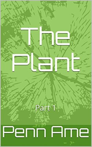 The Plant: Part 1  by  Penn Ame