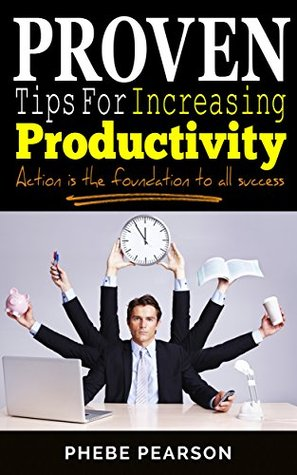 Proven Tips For Increasing Productivity: Action is the Foundation to All Success Phebe Pearson