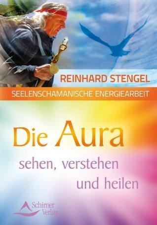 Seelenschamanische Energiearbeit - Die Aura sehen, verstehen und heilen Reinhard Stengel