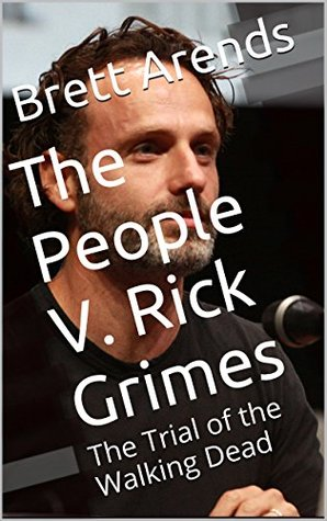 The People V. Rick Grimes: The Trial of the Walking Dead  by  Brett Arends