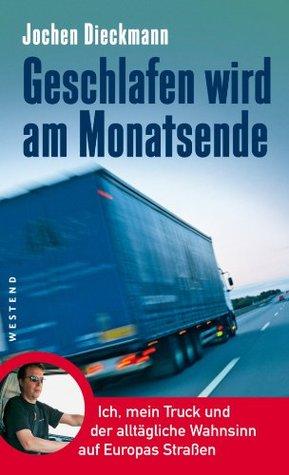 Geschlafen wird am Monatsende: Ich, mein Truck und der alltägliche Wahnsinn auf Europas Straßen Jochen Dieckmann
