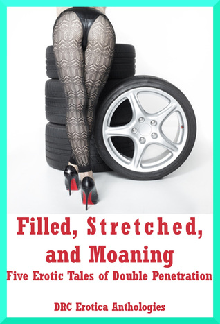 Filled, Stretched, and Moaning: Five Erotic Tales of Double Penetration DRC Erotic Anthologies