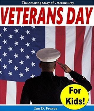 Veterans Day for Kids! - The Amazing Story of Veterans Day  by  Ian D. Fraser