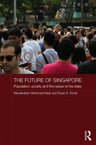 The Future of Singapore: Population, Society and the Nature of the State: Population, Society and the Nature of the State (Routledge Contemporary Southeast Asia Series) Kamaludeen Mohamed Nasir