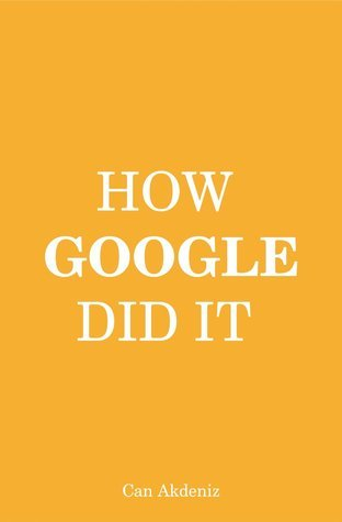 How Google Did It: The Secrets of Googles Massive Success  by  Can Akdeniz