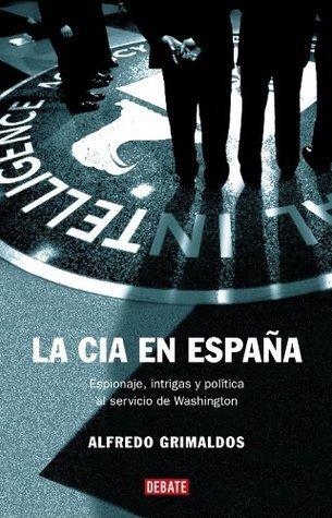 La CIA en España. Espionaje, intrigas y política al servicio de Washington Alfredo Grimaldos