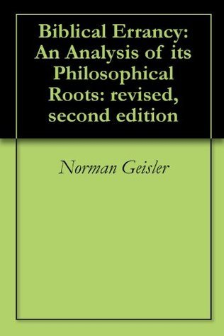 Biblical Errancy: An Analysis of its Philosophical Roots: revised, second edition Norman Geisler