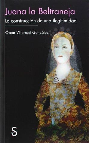 Juana la Beltraneja: la construcción de una ilegitimidad  by  Oscar Villarroel Gonzalez