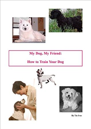 My Dog, My Friend: A Complete Guide to Dog Training Tia Ivas