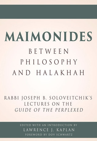Maimonides, Between Philosophy and Halakhah: Rabbi Joseph B. Soloveitchik's Lectures on the Guide of the Perplexed  by  Lawrence J. Kaplan