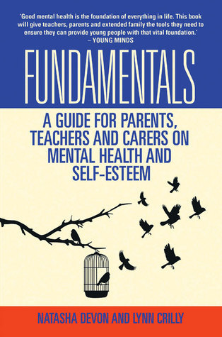 Fundamentals: A Guide for Parents, Teachers and Carers on Mental Health and Self-Esteem  by  Lynn Crilly