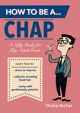 How to Be a . . . Chap: A Nifty Guide for Top-Notch Gents  by  Dickie Archer