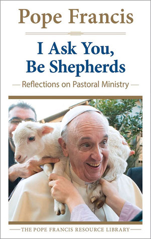 I Ask You, Be Shepherds: Reflections on Pastoral Ministry Pope Francis