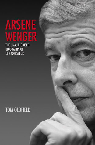 Arsene Wenger: The Unauthorised Biography of Le Professeur  by  Tom Oldfield