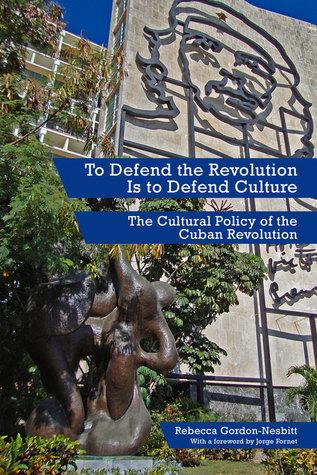 To Defend the Revolution Is to Defend Culture: The Cultural Policy of the Cuban Revolution Rebecca Gordon-Nesbitt