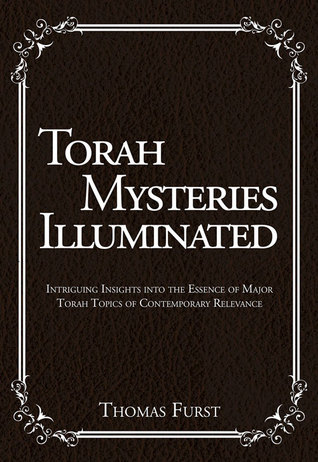 Torah Mysteries Illuminated: Intriguing Insights into the Essence of Major Torah Topics of Contemporary Relevance Thomas Furst