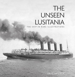 The Unseen Lusitania: The Ship in Rare Illustrations  by  Eric Sauder