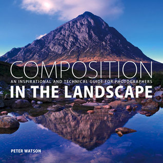 Composition in the Landscape: An Inspirational and Technical Guide for Photographers  by  Peter Watson