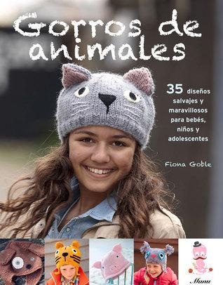 Gorros de animales: 35 diseños salvajes y maravillosos para bebés, niños y adolescentes  by  Fiona Goble