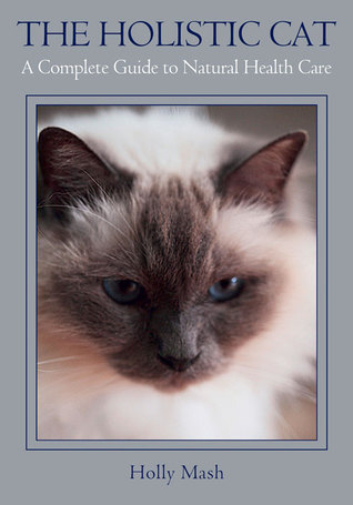 The Holistic Cat: A Complete Guide to Natural Health Care Hollie Mash