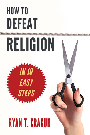 How to Defeat Religion in 10 Easy Steps: A Toolkit for Secular Activists  by  Ryan T. Cragun