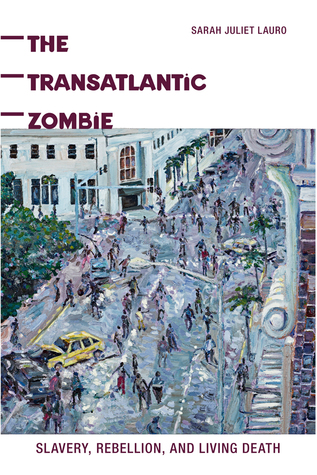 The Transatlantic Zombie: Slavery, Rebellion, and Living Death Sarah J. Lauro