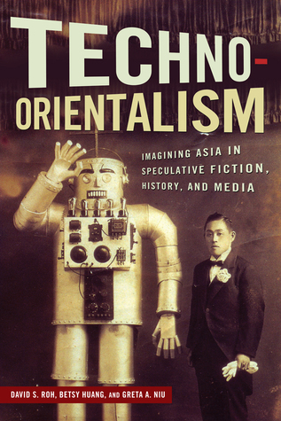 Techno-Orientalism: Imagining Asia in Speculative Fiction, History, and Media  by  David S. Roh