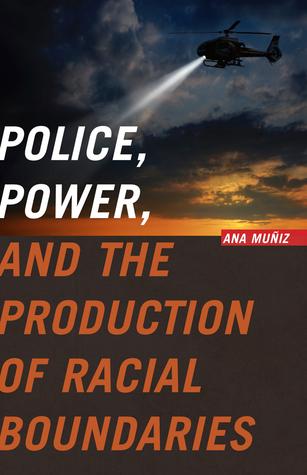 Police, Power, and the Production of Racial Boundaries  by  Ana Muñiz