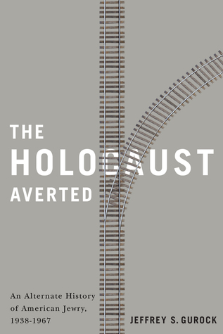 The Holocaust Averted: An Alternate History of  American Jewry, 1938-1967 Jeffrey S. Gurock